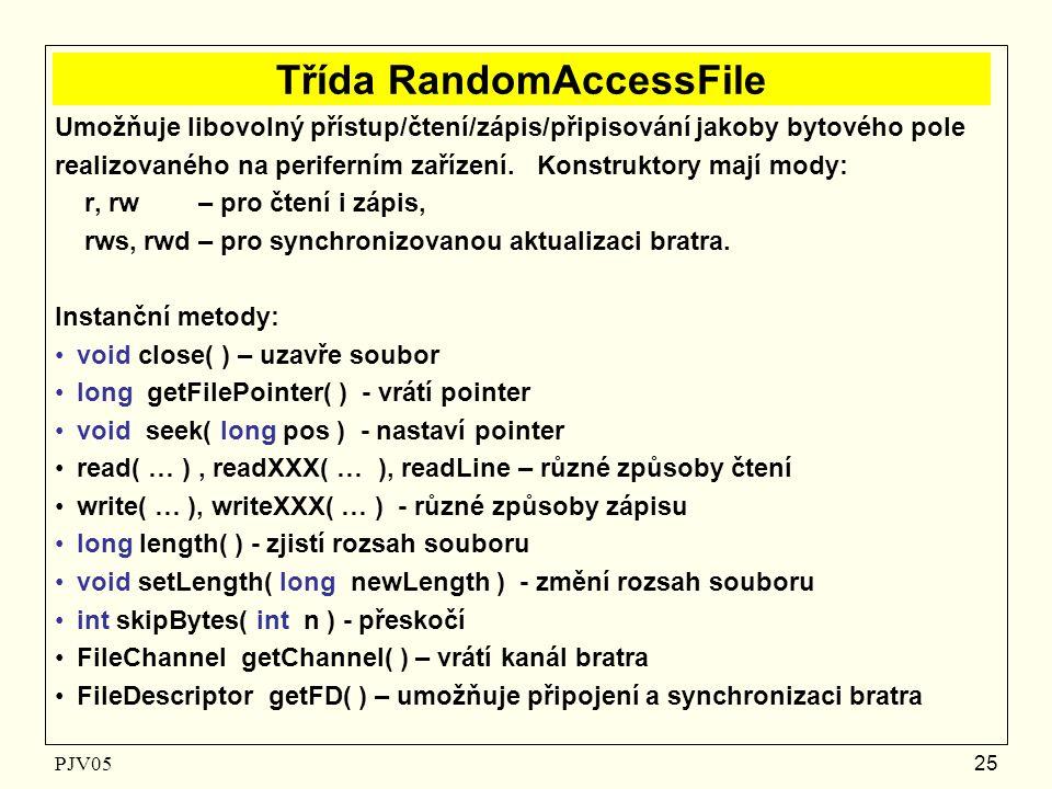 PJV05 25 Třída RandomAccessFile Umožňuje libovolný přístup/čtení/zápis/připisování jakoby bytového pole realizovaného na periferním zařízení.
