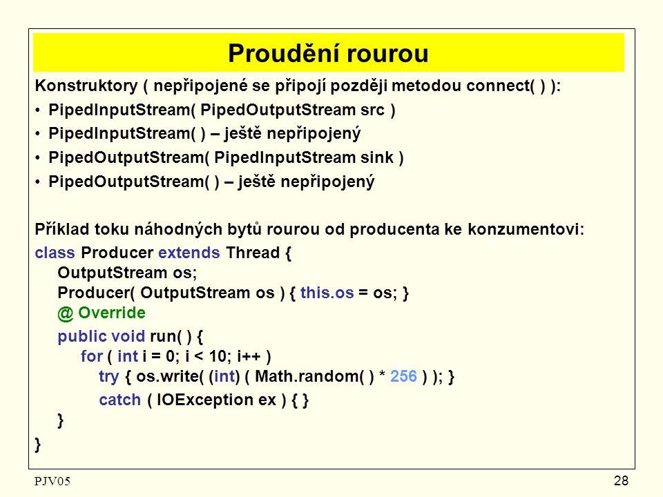 PJV05 28 Proudění rourou Konstruktory ( nepřipojené se připojí později metodou connect( ) ): PipedInputStream( PipedOutputStream src ) PipedInputStream( ) – ještě nepřipojený PipedOutputStream( PipedInputStream sink ) PipedOutputStream( ) – ještě nepřipojený Příklad toku náhodných bytů rourou od producenta ke konzumentovi: class Producer extends Thread { OutputStream os; Producer( OutputStream os ) { this.os = os; } @ Override public void run( ) { for ( int i = 0; i < 10; i++ ) try { os.write( (int) ( Math.random( ) * 256 ) ); } catch ( IOException ex ) { } } }