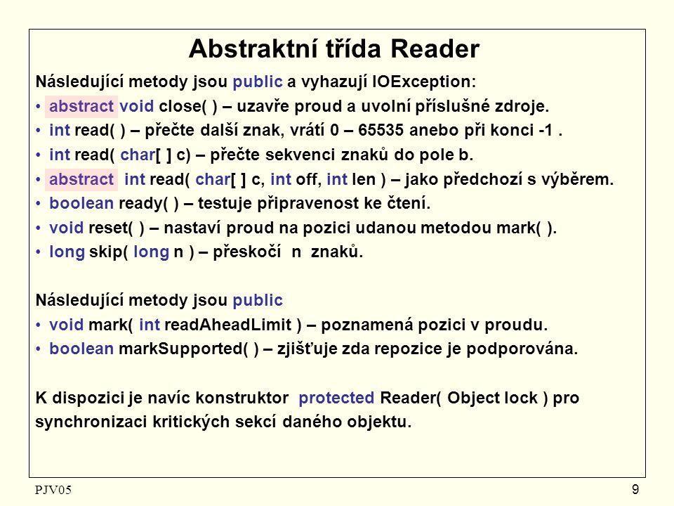 PJV05 9 Abstraktní třída Reader Následující metody jsou public a vyhazují IOException: abstract void close( ) – uzavře proud a uvolní příslušné zdroje.