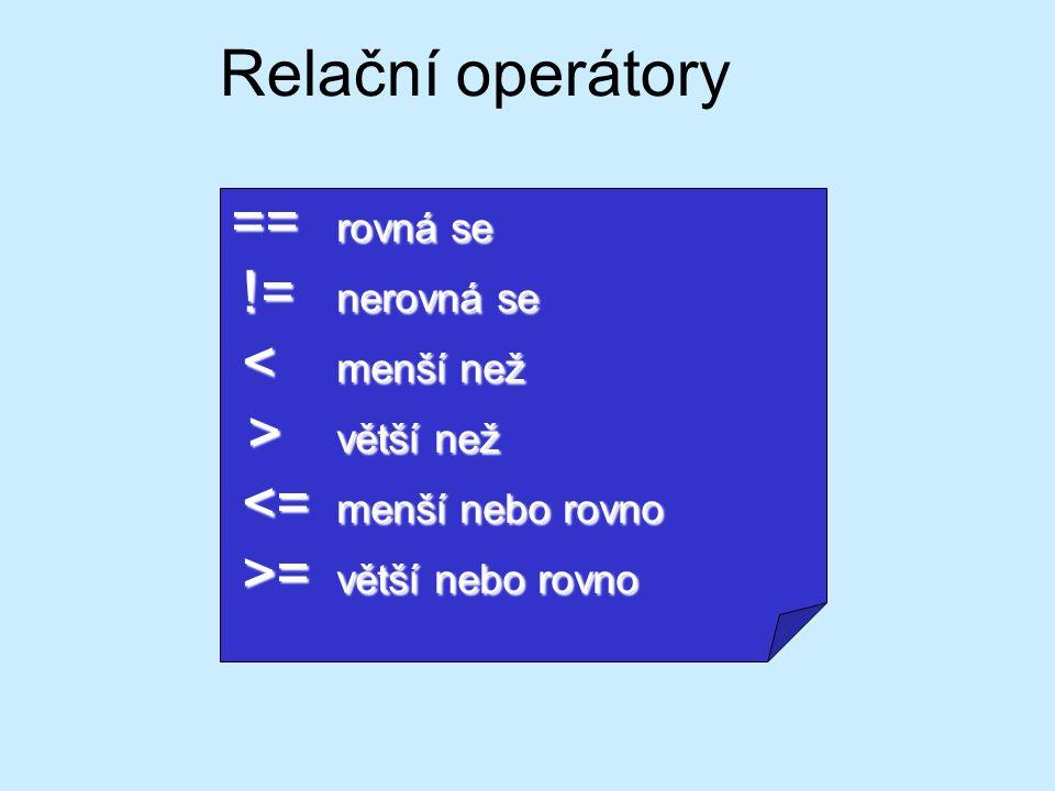 Relační operátory == rovná se != nerovná se != nerovná se < menší než < menší než > větší než > větší než <= menší nebo rovno <= menší nebo rovno >= v