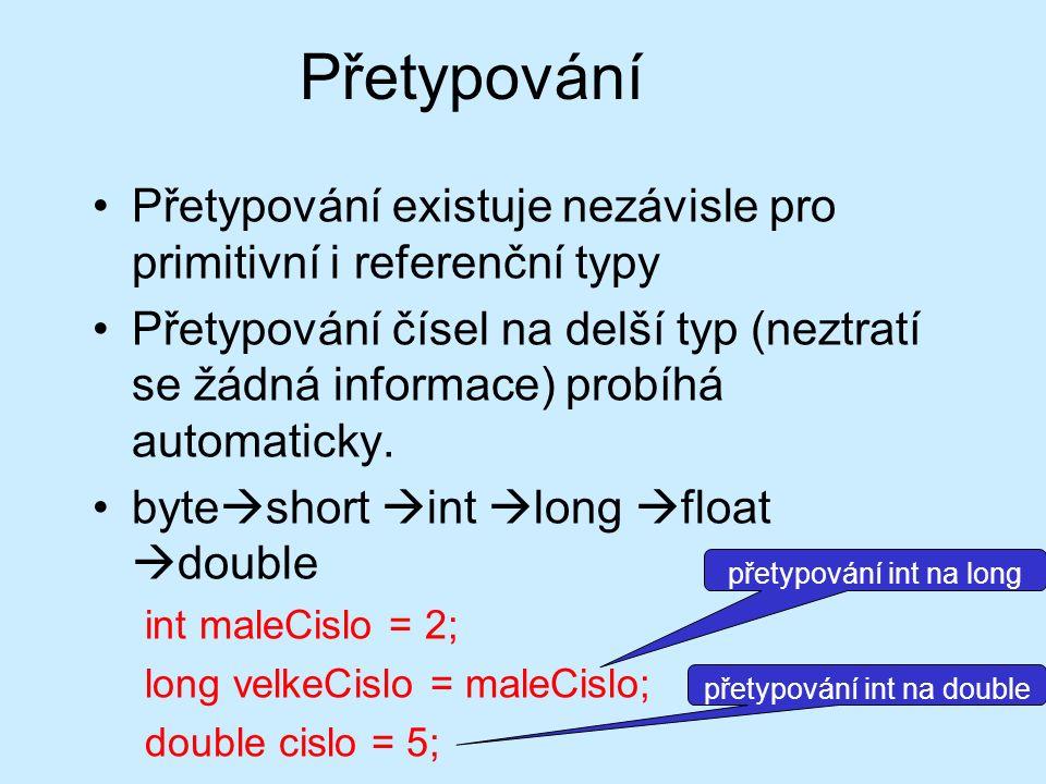 Přetypování Přetypování existuje nezávisle pro primitivní i referenční typy Přetypování čísel na delší typ (neztratí se žádná informace) probíhá autom