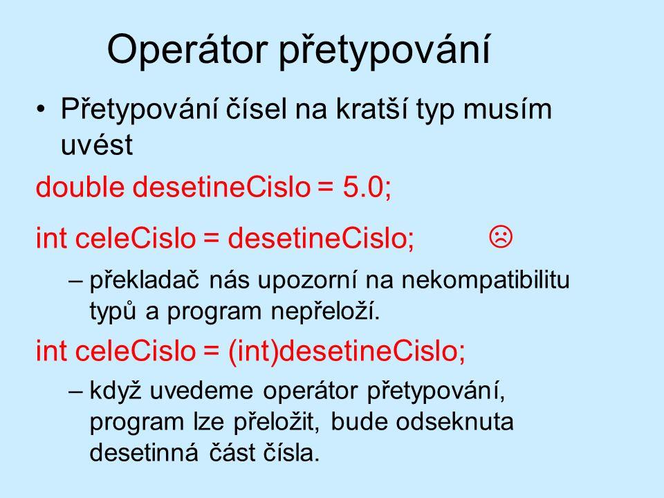 Operátor přetypování Přetypování čísel na kratší typ musím uvést double desetineCislo = 5.0; int celeCislo = desetineCislo; ☹ –překladač nás upozorní