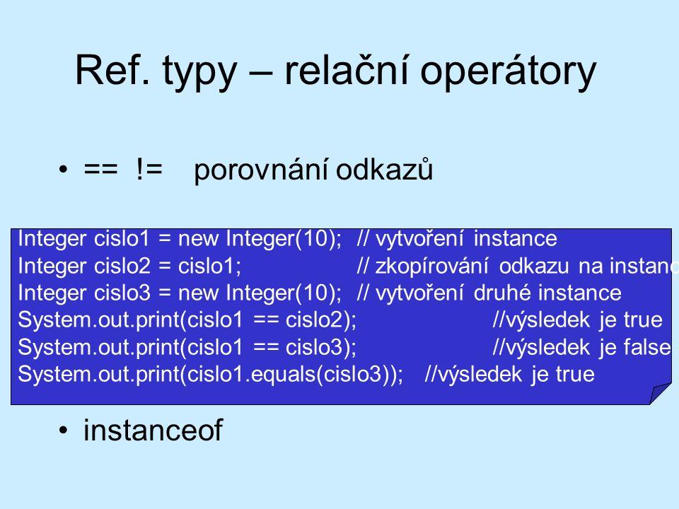 Ref. typy – relační operátory == !=porovnání odkazů instanceof Integer cislo1 = new Integer(10);// vytvoření instance Integer cislo2 = cislo1;// zkopí