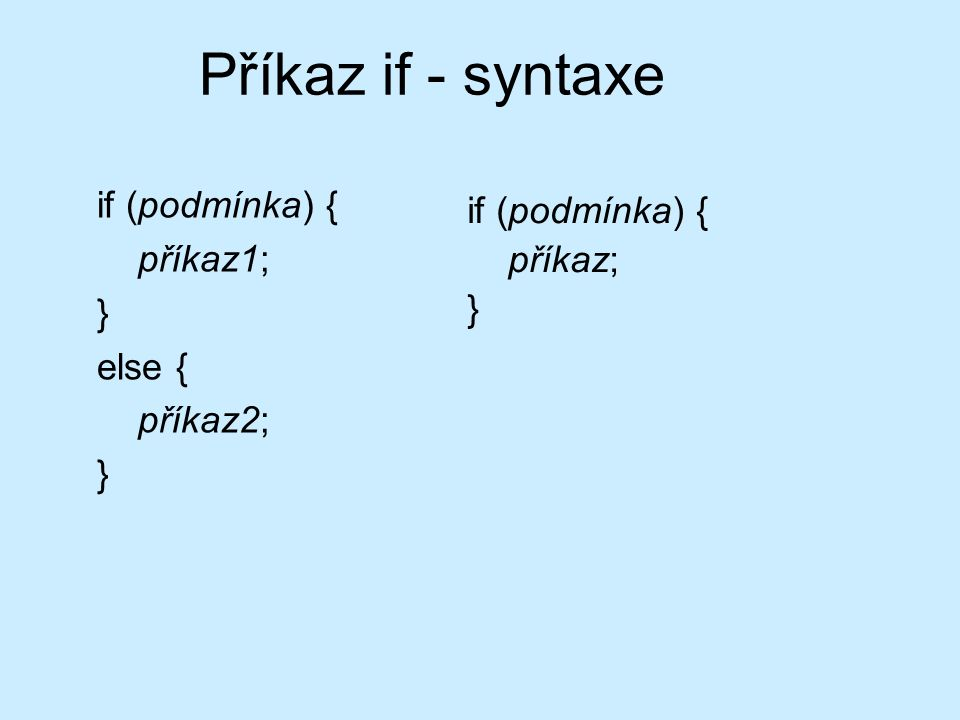 Příkaz if - syntaxe if (podmínka) { příkaz1; } else { příkaz2; } if (podmínka) { příkaz; }