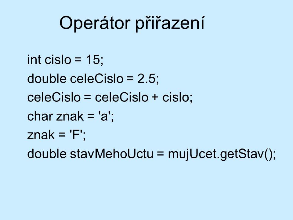 Operátor přiřazení int cislo = 15; double celeCislo = 2.5; celeCislo = celeCislo + cislo; char znak = 'a'; znak = 'F'; double stavMehoUctu = mujUcet.g