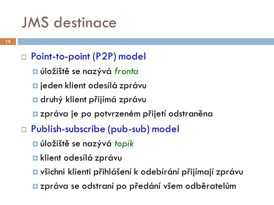 JMS destinace  Point-to-point (P2P) model  úložiště se nazývá fronta  jeden klient odesílá zprávu  druhý klient přijímá zprávu  zpráva je po potvrzeném přijetí odstraněna  Publish-subscribe (pub-sub) model  úložiště se nazývá topik  klient odesílá zprávu  všichni klienti přihlášení k odebírání přijímají zprávu  zpráva se odstraní po předání všem odběratelům 13