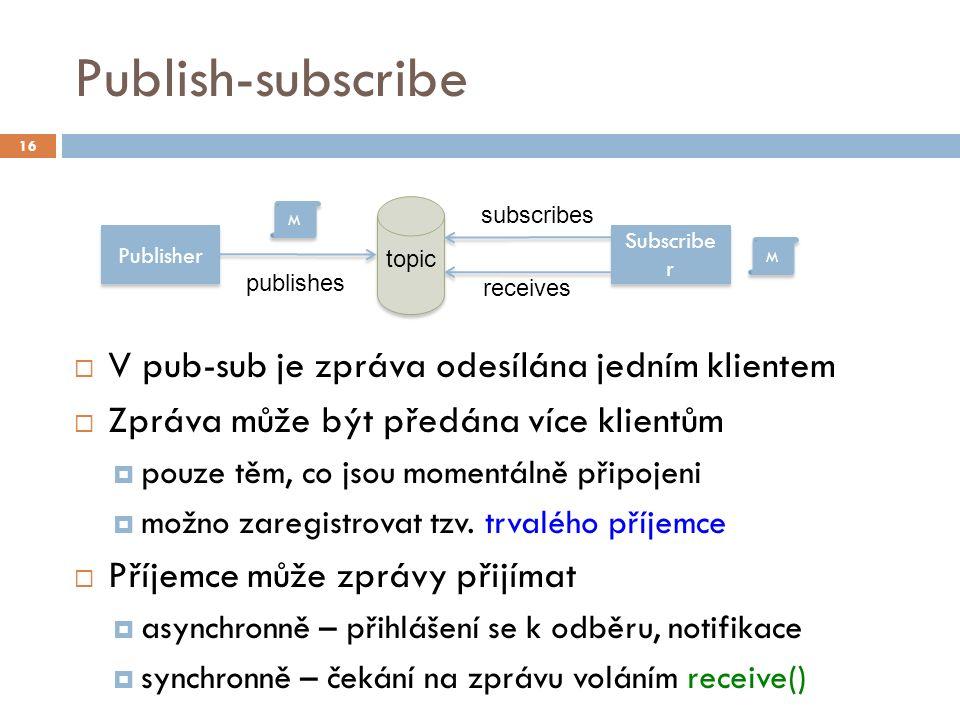 Publish-subscribe  V pub-sub je zpráva odesílána jedním klientem  Zpráva může být předána více klientům  pouze těm, co jsou momentálně připojeni  možno zaregistrovat tzv.