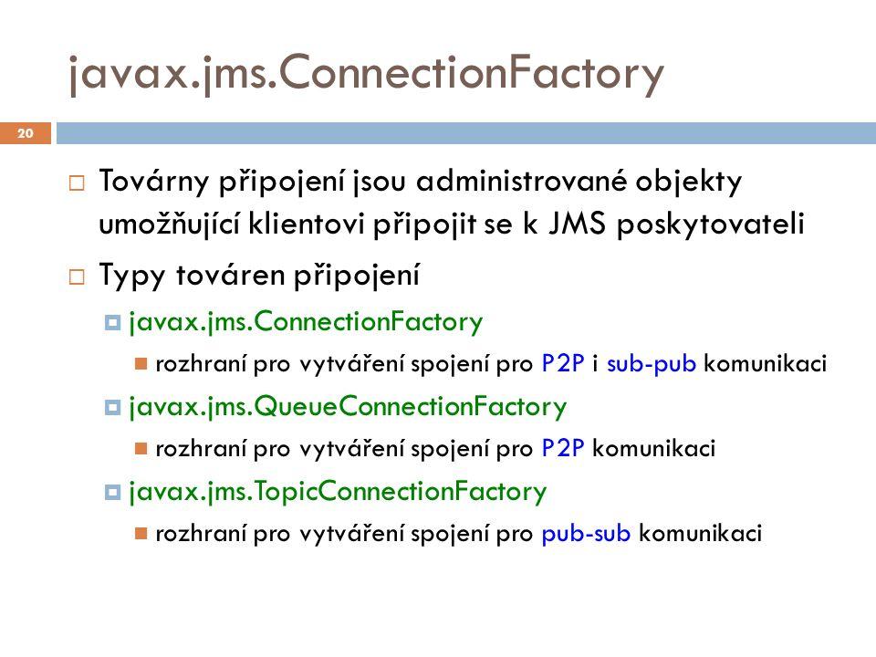 javax.jms.ConnectionFactory  Továrny připojení jsou administrované objekty umožňující klientovi připojit se k JMS poskytovateli  Typy továren připojení  javax.jms.ConnectionFactory rozhraní pro vytváření spojení pro P2P i sub-pub komunikaci  javax.jms.QueueConnectionFactory rozhraní pro vytváření spojení pro P2P komunikaci  javax.jms.TopicConnectionFactory rozhraní pro vytváření spojení pro pub-sub komunikaci 20