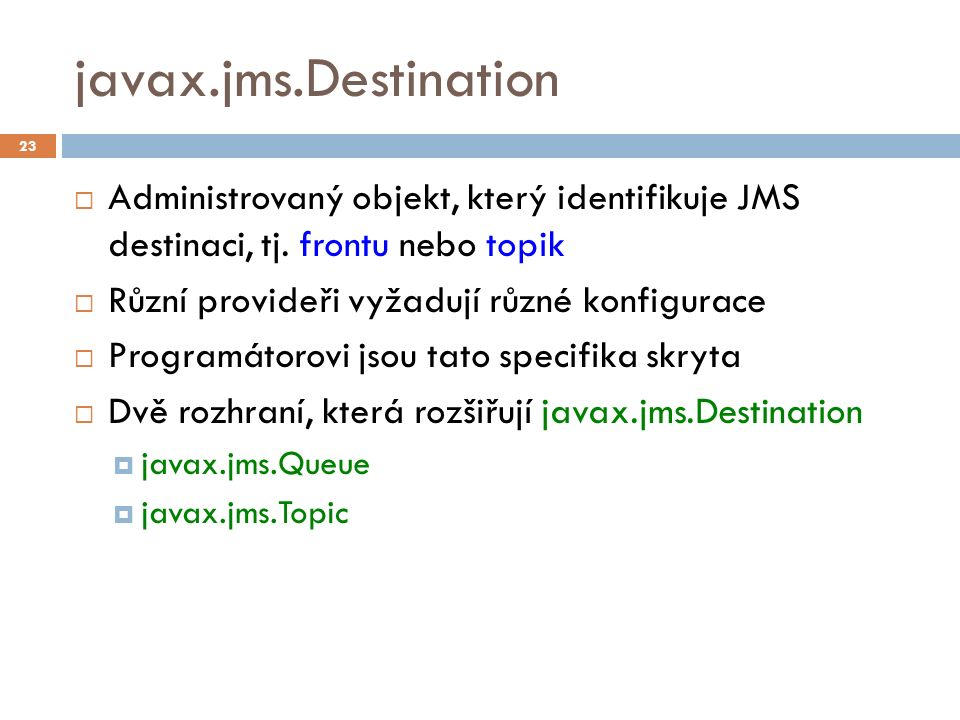 javax.jms.Destination  Administrovaný objekt, který identifikuje JMS destinaci, tj.
