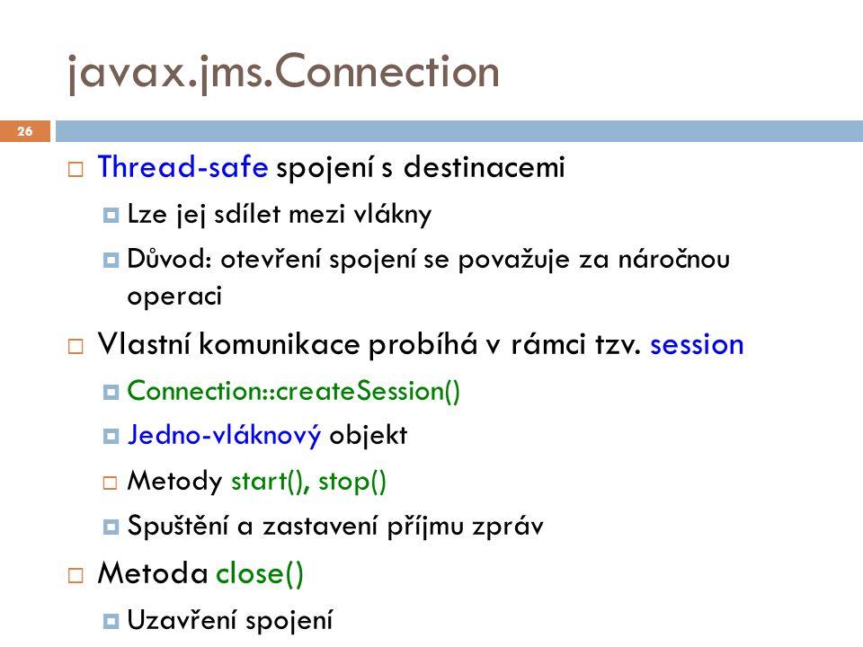 javax.jms.Connection  Thread-safe spojení s destinacemi  Lze jej sdílet mezi vlákny  Důvod: otevření spojení se považuje za náročnou operaci  Vlastní komunikace probíhá v rámci tzv.