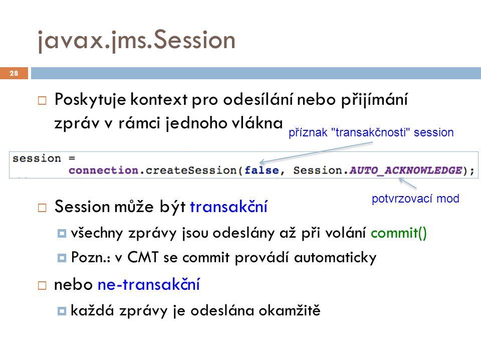 javax.jms.Session  Poskytuje kontext pro odesílání nebo přijímání zpráv v rámci jednoho vlákna  Session může být transakční  všechny zprávy jsou odeslány až při volání commit()  Pozn.: v CMT se commit provádí automaticky  nebo ne-transakční  každá zprávy je odeslána okamžitě 28 příznak transakčnosti session potvrzovací mod