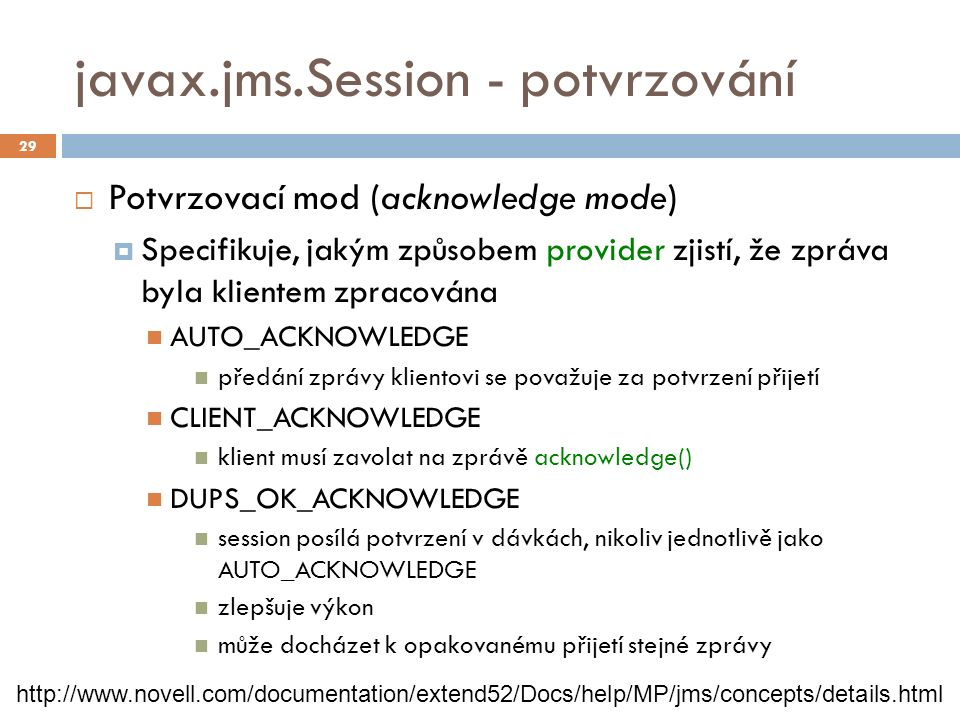 javax.jms.Session - potvrzování  Potvrzovací mod (acknowledge mode)  Specifikuje, jakým způsobem provider zjistí, že zpráva byla klientem zpracována AUTO_ACKNOWLEDGE předání zprávy klientovi se považuje za potvrzení přijetí CLIENT_ACKNOWLEDGE klient musí zavolat na zprávě acknowledge() DUPS_OK_ACKNOWLEDGE session posílá potvrzení v dávkách, nikoliv jednotlivě jako AUTO_ACKNOWLEDGE zlepšuje výkon může docházet k opakovanému přijetí stejné zprávy 29 http://www.novell.com/documentation/extend52/Docs/help/MP/jms/concepts/details.html