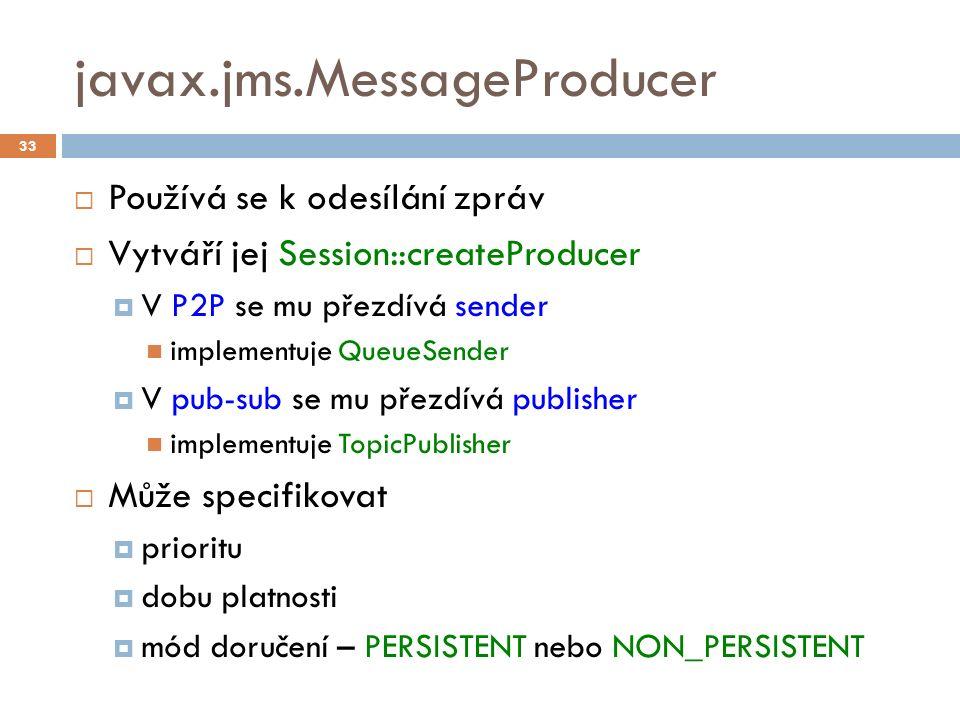 javax.jms.MessageProducer  Používá se k odesílání zpráv  Vytváří jej Session::createProducer  V P2P se mu přezdívá sender implementuje QueueSender  V pub-sub se mu přezdívá publisher implementuje TopicPublisher  Může specifikovat  prioritu  dobu platnosti  mód doručení – PERSISTENT nebo NON_PERSISTENT 33