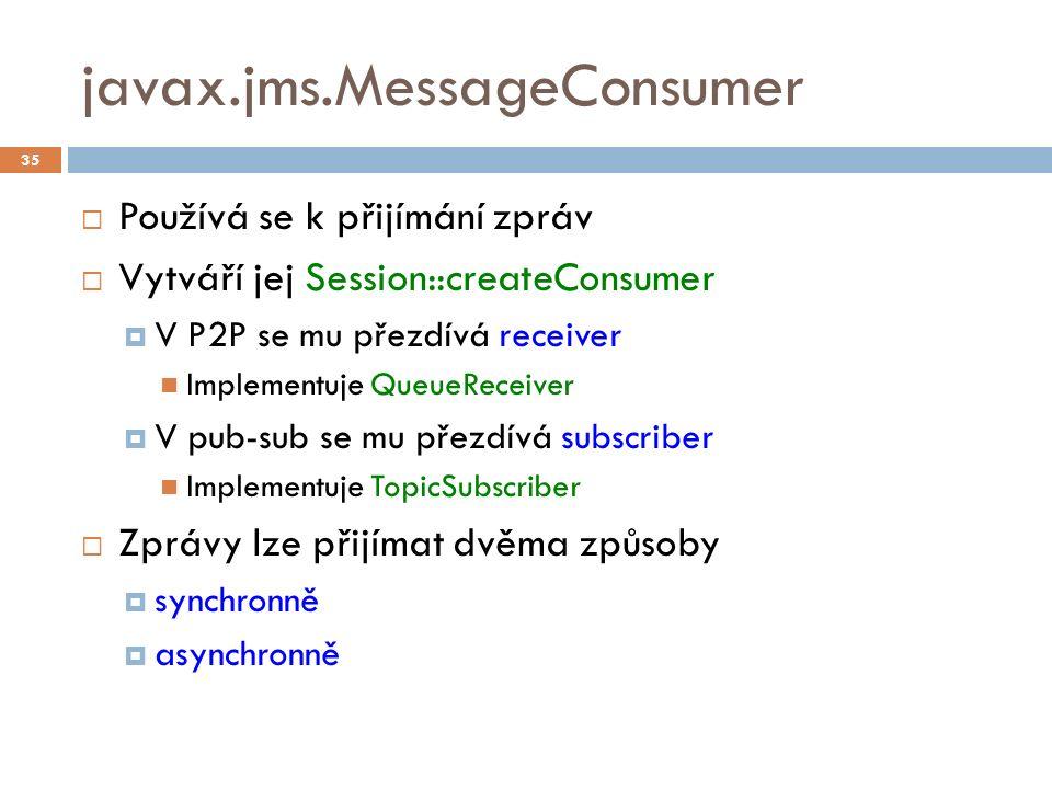 javax.jms.MessageConsumer  Používá se k přijímání zpráv  Vytváří jej Session::createConsumer  V P2P se mu přezdívá receiver Implementuje QueueReceiver  V pub-sub se mu přezdívá subscriber Implementuje TopicSubscriber  Zprávy lze přijímat dvěma způsoby  synchronně  asynchronně 35