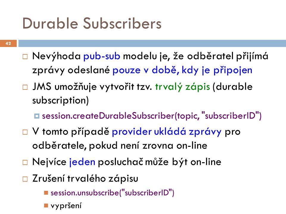 Durable Subscribers  Nevýhoda pub-sub modelu je, že odběratel přijímá zprávy odeslané pouze v době, kdy je připojen  JMS umožňuje vytvořit tzv.