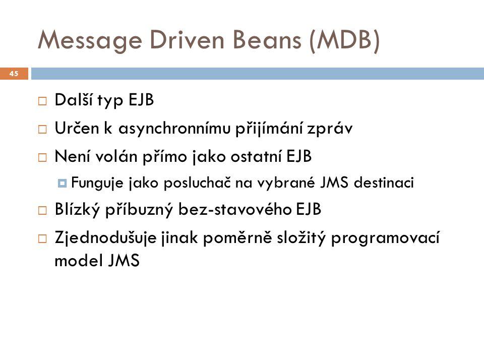 Message Driven Beans (MDB)  Další typ EJB  Určen k asynchronnímu přijímání zpráv  Není volán přímo jako ostatní EJB  Funguje jako posluchač na vybrané JMS destinaci  Blízký příbuzný bez-stavového EJB  Zjednodušuje jinak poměrně složitý programovací model JMS 45