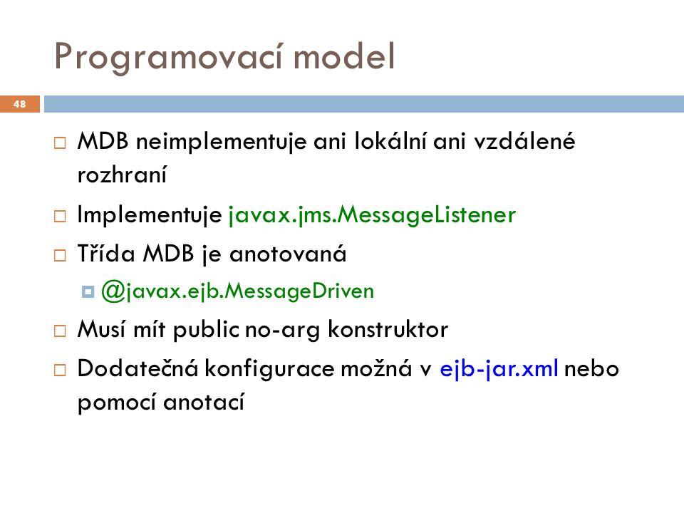 Programovací model  MDB neimplementuje ani lokální ani vzdálené rozhraní  Implementuje javax.jms.MessageListener  Třída MDB je anotovaná  @javax.ejb.MessageDriven  Musí mít public no-arg konstruktor  Dodatečná konfigurace možná v ejb-jar.xml nebo pomocí anotací 48