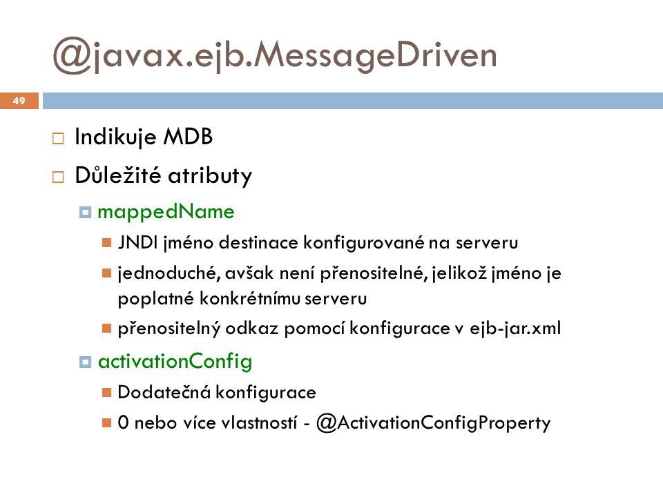 @javax.ejb.MessageDriven  Indikuje MDB  Důležité atributy  mappedName JNDI jméno destinace konfigurované na serveru jednoduché, avšak není přenositelné, jelikož jméno je poplatné konkrétnímu serveru přenositelný odkaz pomocí konfigurace v ejb-jar.xml  activationConfig Dodatečná konfigurace 0 nebo více vlastností - @ActivationConfigProperty 49