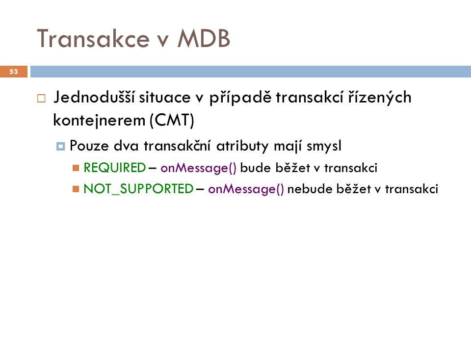 Transakce v MDB  Jednodušší situace v případě transakcí řízených kontejnerem (CMT)  Pouze dva transakční atributy mají smysl REQUIRED – onMessage() bude běžet v transakci NOT_SUPPORTED – onMessage() nebude běžet v transakci 53