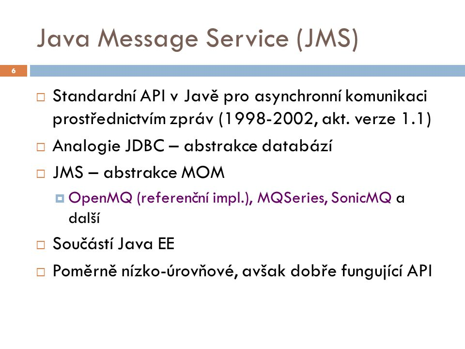 Message Driven Beans (MDB)  Speciální EJB pro příjem zpráv (od EJB 2.0)  Před EJB 3.1 často používané pro asynchronní volání  Pozn.: Od verze EJB 3.1 lze používat asynchronní metody @Asynchronous  MDB je obvykle napojeno na JMS destinaci  fronta, topik  lze teoreticky napojit na jiné protokoly – např.