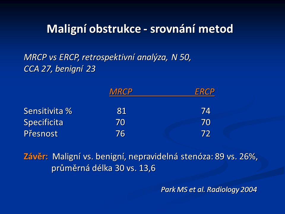 Maligní obstrukce - srovnání metod Maligní obstrukce - srovnání metod MRCP vs ERCP, retrospektivní analýza, N 50, CCA 27, benigní 23 MRCPERCP Sensitivita % 81 74 Specificita 70 70 Přesnost 76 72 Závěr: Maligní vs.