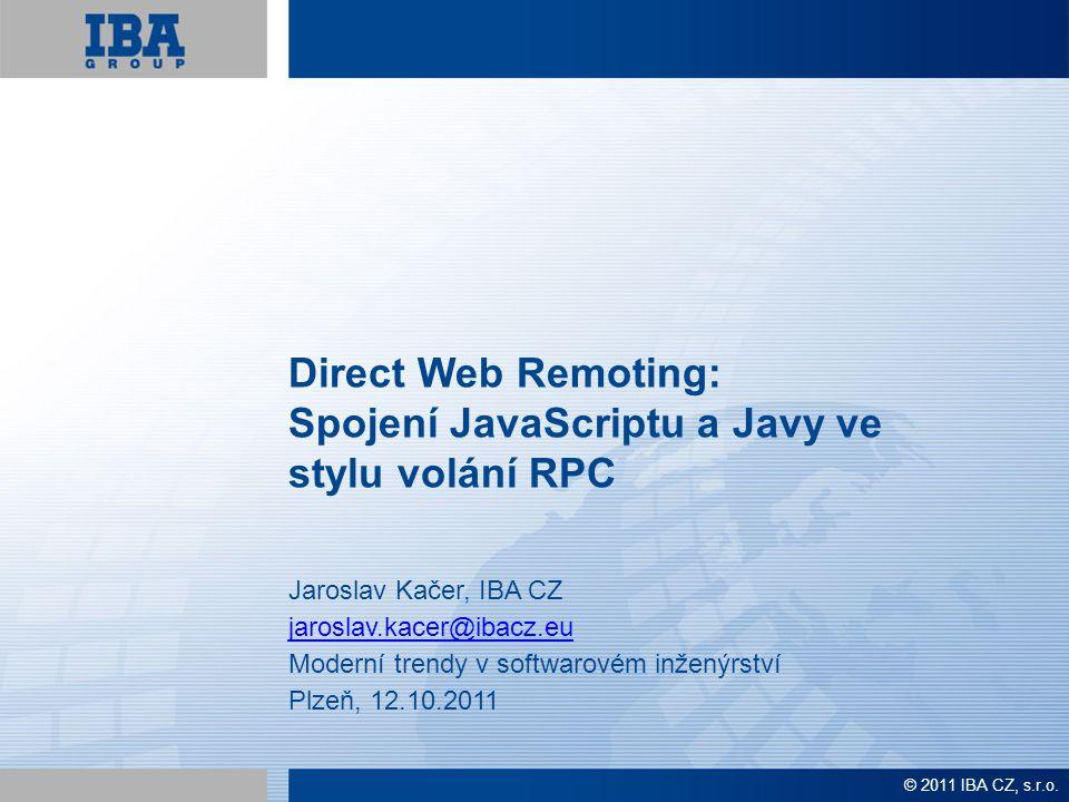 Direct Web Remoting: Spojení JavaScriptu a Javy ve stylu volání RPC Jaroslav Kačer, IBA CZ jaroslav.kacer@ibacz.eu Moderní trendy v softwarovém inženýrství Plzeň, 12.10.2011 © 2011 IBA CZ, s.r.o.