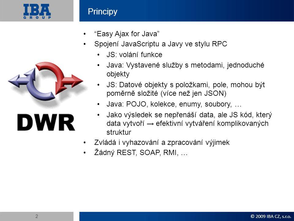 Principy Easy Ajax for Java Spojení JavaScriptu a Javy ve stylu RPC JS: volání funkce Java: Vystavené služby s metodami, jednoduché objekty JS: Datové objekty s položkami, pole, mohou být poměrně složité (více než jen JSON) Java: POJO, kolekce, enumy, soubory, … Jako výsledek se nepřenáší data, ale JS kód, který data vytvoří → efektivní vytváření komplikovaných struktur Zvládá i vyhazování a zpracování výjimek Žádný REST, SOAP, RMI, … © 2009 IBA CZ, s.r.o.