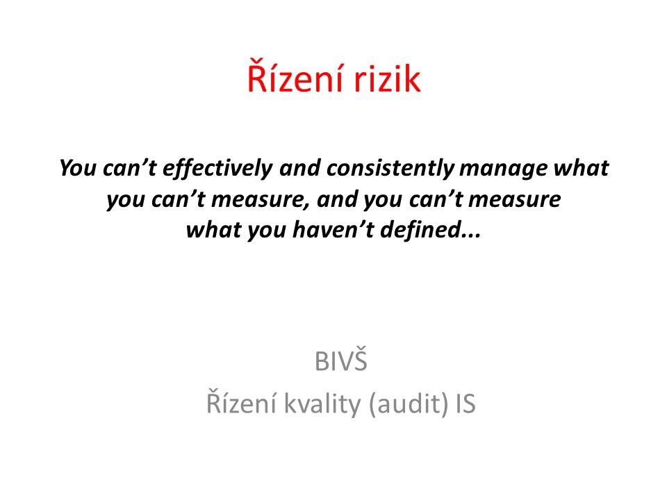Řízení rizik You can't effectively and consistently manage what you can't measure, and you can't measure what you haven't defined...