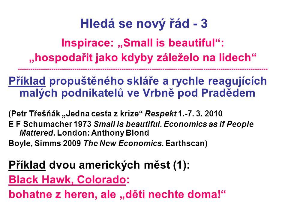 """Hledá se nový řád - 3 Inspirace: """"Small is beautiful : """"hospodařit jako kdyby záleželo na lidech --------------------------------------------------------------------------------------------------------------------- Příklad propuštěného skláře a rychle reagujících malých podnikatelů ve Vrbně pod Pradědem (Petr Třešňák """"Jedna cesta z krize Respekt 1.-7."""