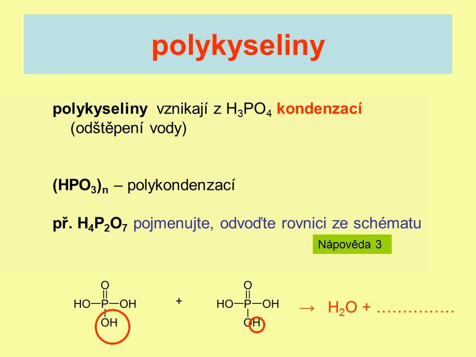 polykyseliny vznikají z H 3 PO 4 kondenzací (odštěpení vody) (HPO 3 ) n – polykondenzací př. H 4 P 2 O 7 pojmenujte, odvoďte rovnici ze schématu polyk