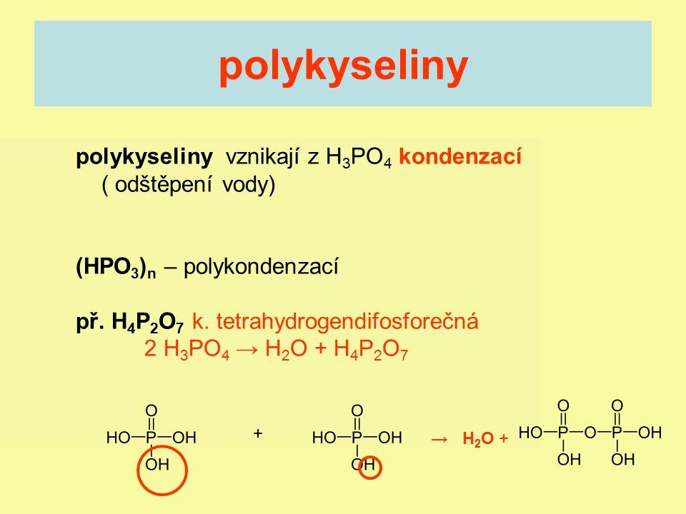 polykyseliny vznikají z H 3 PO 4 kondenzací ( odštěpení vody) (HPO 3 ) n – polykondenzací př. H 4 P 2 O 7 k. tetrahydrogendifosforečná 2 H 3 PO 4 → H