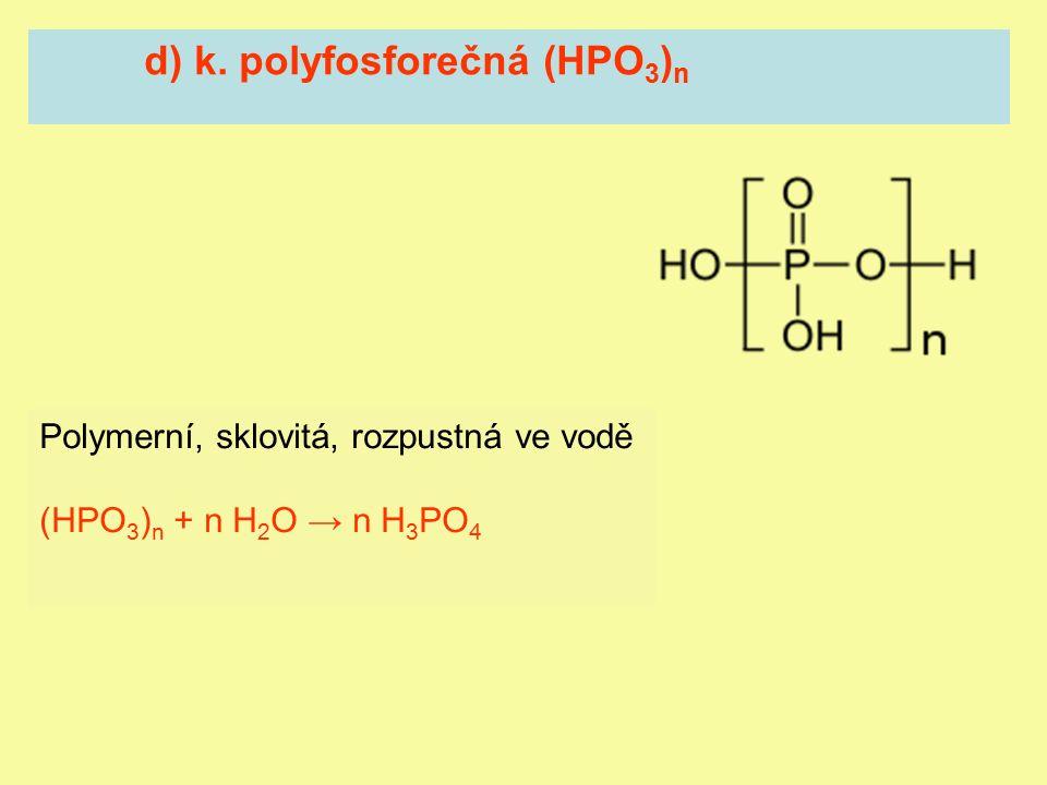 d) k. polyfosforečná (HPO 3 ) n Polymerní, sklovitá, rozpustná ve vodě (HPO 3 ) n + n H 2 O → n H 3 PO 4