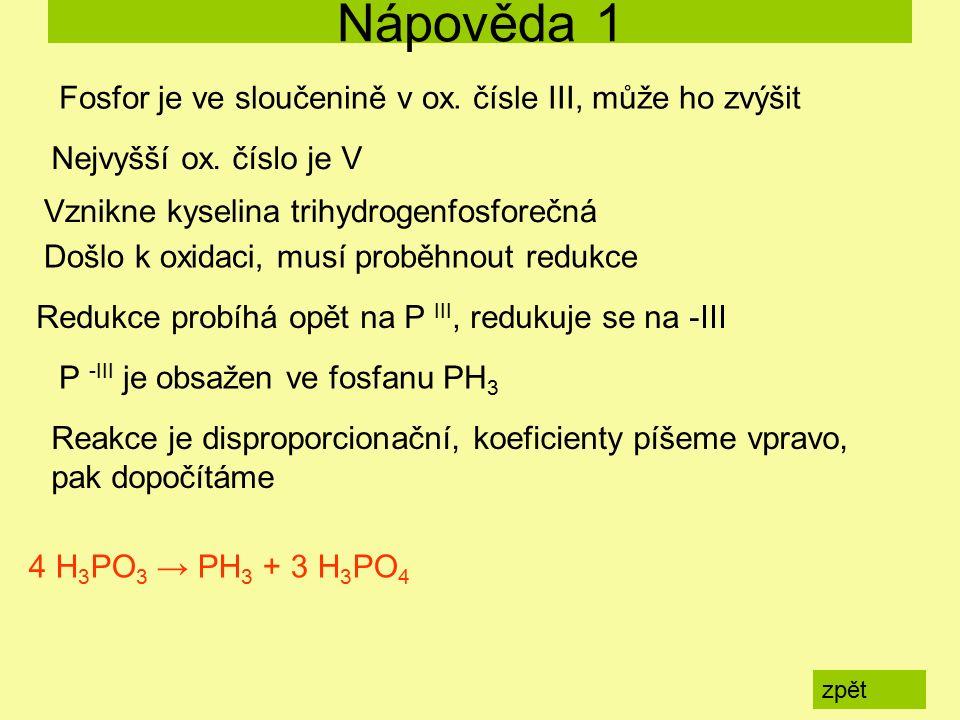Nápověda 1 zpět 4 H 3 PO 3 → PH 3 + 3 H 3 PO 4 Fosfor je ve sloučenině v ox. čísle III, může ho zvýšit Nejvyšší ox. číslo je V Vznikne kyselina trihyd