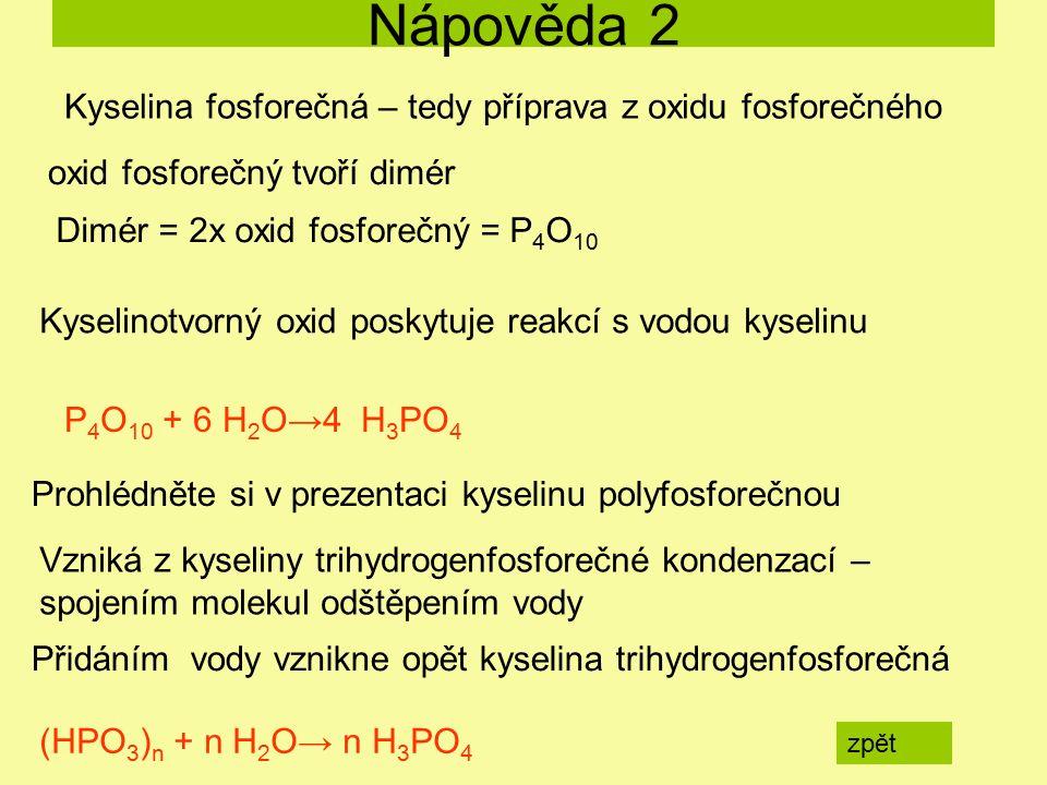 Nápověda 2 zpět P 4 O 10 + 6 H 2 O→4 H 3 PO 4 (HPO 3 ) n + n H 2 O→ n H 3 PO 4 Kyselina fosforečná – tedy příprava z oxidu fosforečného oxid fosforečn