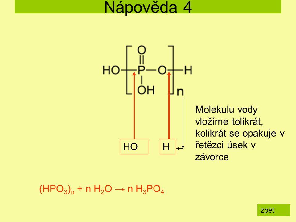 Nápověda 4 zpět (HPO 3 ) n + n H 2 O → n H 3 PO 4 HOH Molekulu vody vložíme tolikrát, kolikrát se opakuje v řetězci úsek v závorce