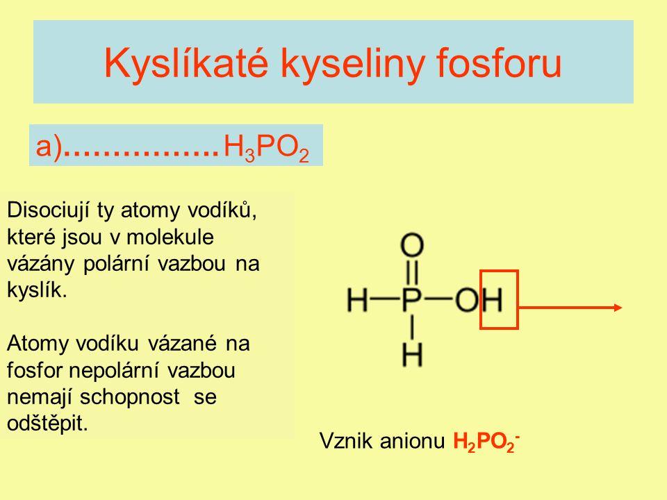 Kyslíkaté kyseliny fosforu jednosytná bílá krystalická látka teplem se rozkládá vznik: PH 3 + I 2 + H 2 O dobře rozpustná ve vodě Soli - ………………….., např.