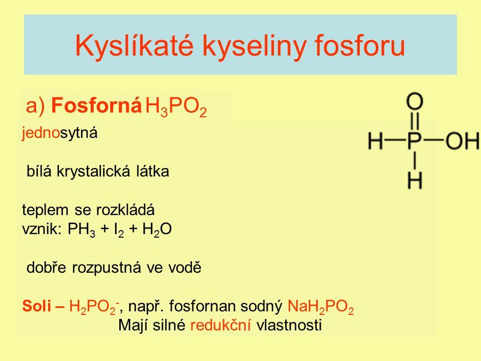 Kyslíkaté kyseliny fosforu a) Fosforná H 3 PO 2 jednosytná bílá krystalická látka teplem se rozkládá vznik: PH 3 + I 2 + H 2 O dobře rozpustná ve vodě
