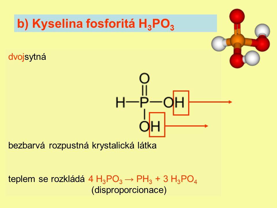 b) Kyselina fosforitá H 3 PO 3 dvojsytná bezbarvá rozpustná krystalická látka teplem se rozkládá 4 H 3 PO 3 → PH 3 + 3 H 3 PO 4 (disproporcionace)
