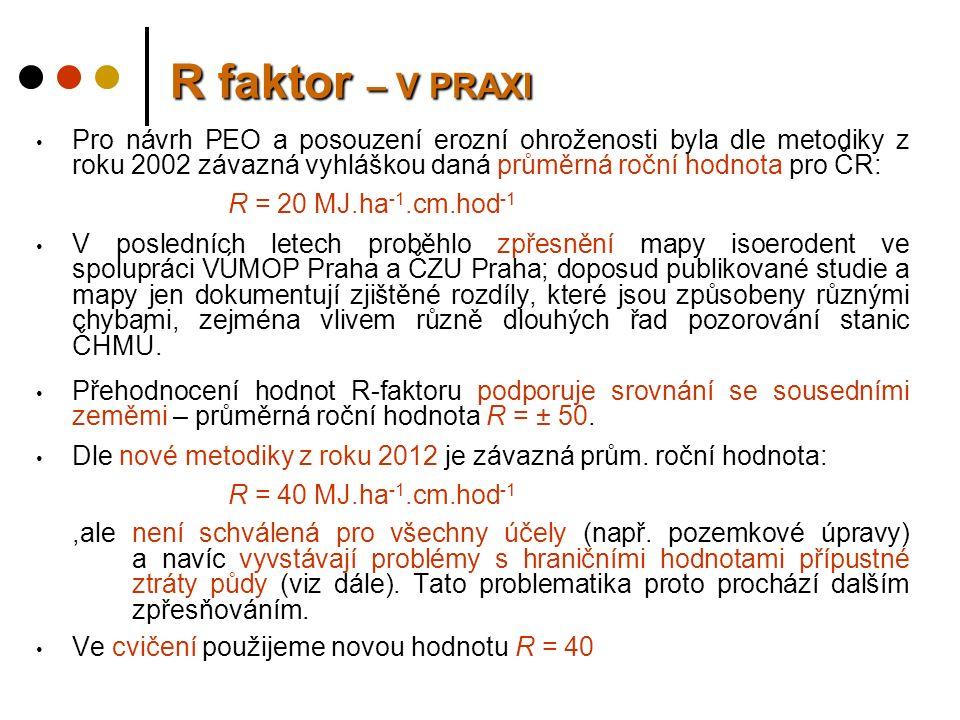 R faktor – V PRAXI Pro návrh PEO a posouzení erozní ohroženosti byla dle metodiky z roku 2002 závazná vyhláškou daná průměrná roční hodnota pro ČR: R = 20 MJ.ha -1.cm.hod -1 V posledních letech proběhlo zpřesnění mapy isoerodent ve spolupráci VÚMOP Praha a ČZU Praha; doposud publikované studie a mapy jen dokumentují zjištěné rozdíly, které jsou způsobeny různými chybami, zejména vlivem různě dlouhých řad pozorování stanic ČHMÚ.
