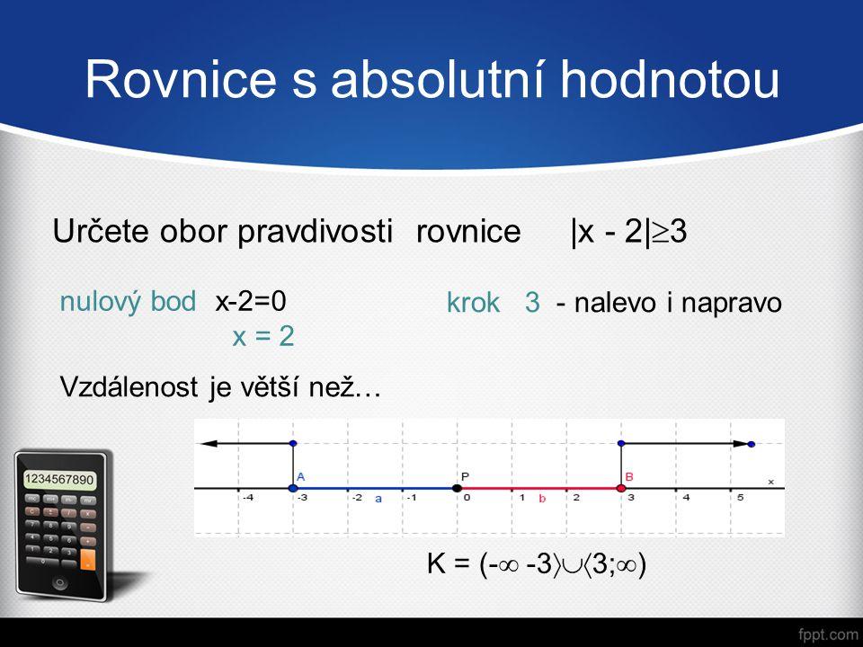 Rovnice s absolutní hodnotou Určete obor pravdivosti rovnice |x - 2|  3 krok 3 - nalevo i napravo nulový bod x-2=0 x = 2 K = (-  -3  3;  ) Vzdálenost je větší než…