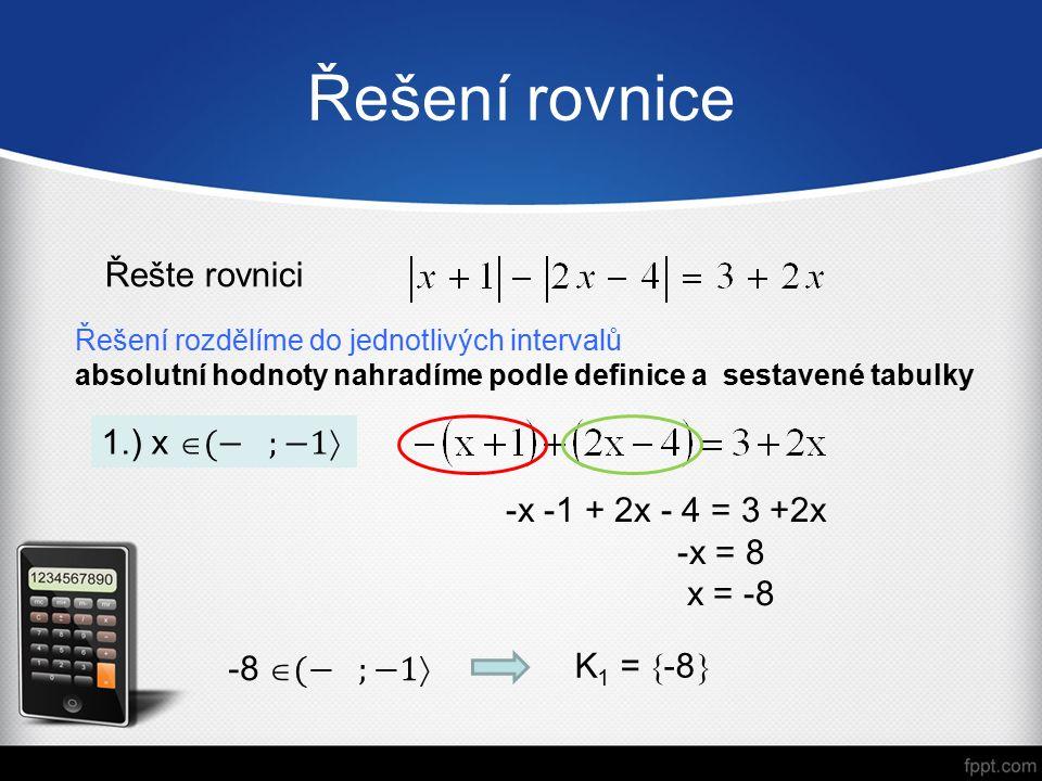 Řešení rovnice Řešení rozdělíme do jednotlivých intervalů absolutní hodnoty nahradíme podle definice a sestavené tabulky Řešte rovnici -x -1 + 2x - 4 = 3 +2x -x = 8 x = -8 K 1 =  -8 
