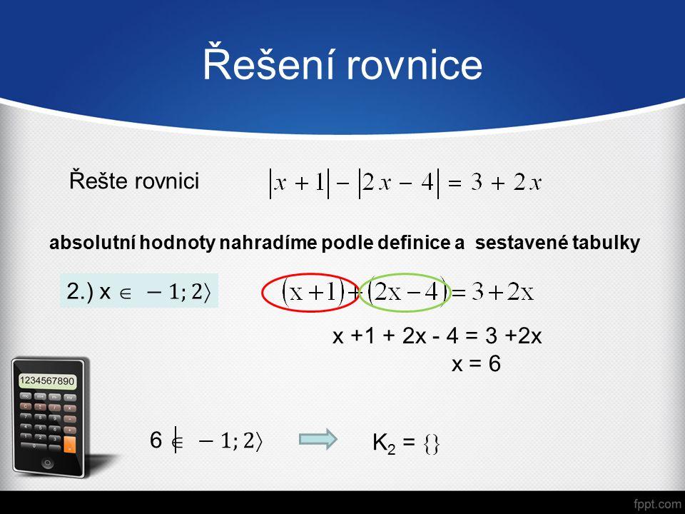 Řešení rovnice absolutní hodnoty nahradíme podle definice a sestavené tabulky Řešte rovnici x +1 + 2x - 4 = 3 +2x x = 6 K 2 = 
