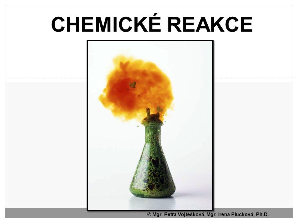 CHEMICKÉ REAKCE © Mgr. Petra Vojtěšková, Mgr. Irena Plucková, Ph.D.