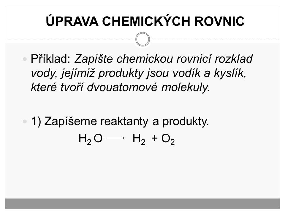 ÚPRAVA CHEMICKÝCH ROVNIC Příklad: Zapište chemickou rovnicí rozklad vody, jejímiž produkty jsou vodík a kyslík, které tvoří dvouatomové molekuly. 1) Z