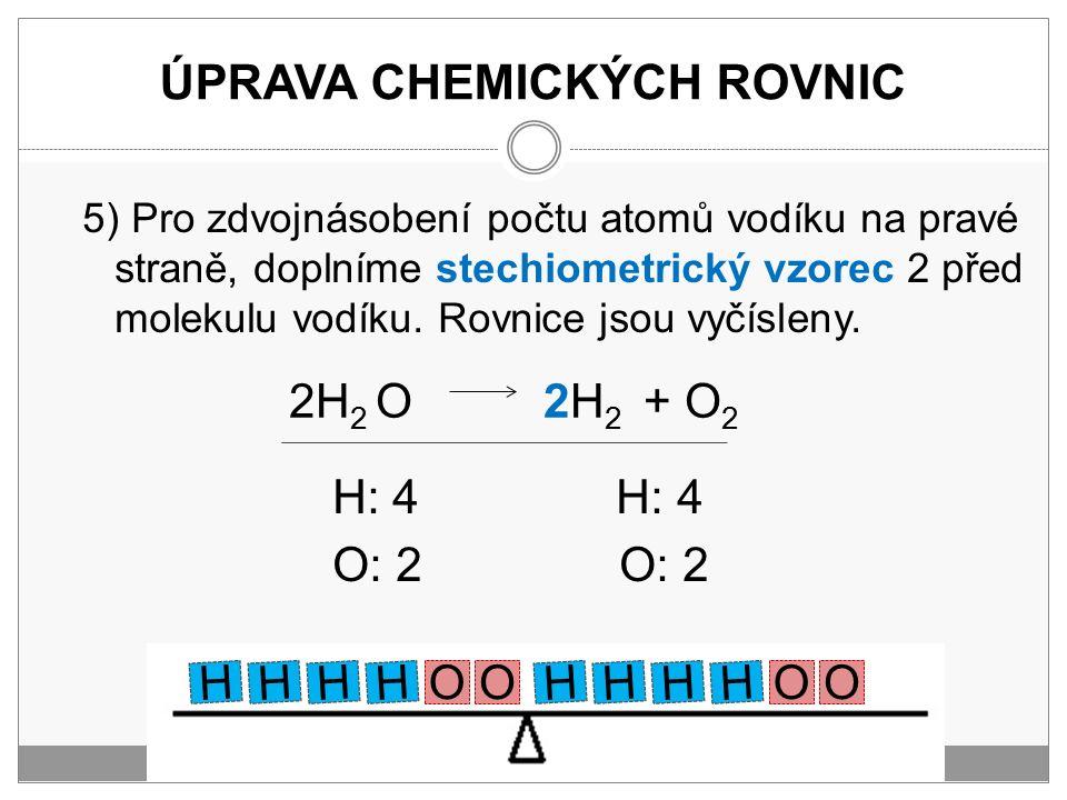 ÚPRAVA CHEMICKÝCH ROVNIC 5) Pro zdvojnásobení počtu atomů vodíku na pravé straně, doplníme stechiometrický vzorec 2 před molekulu vodíku. Rovnice jsou