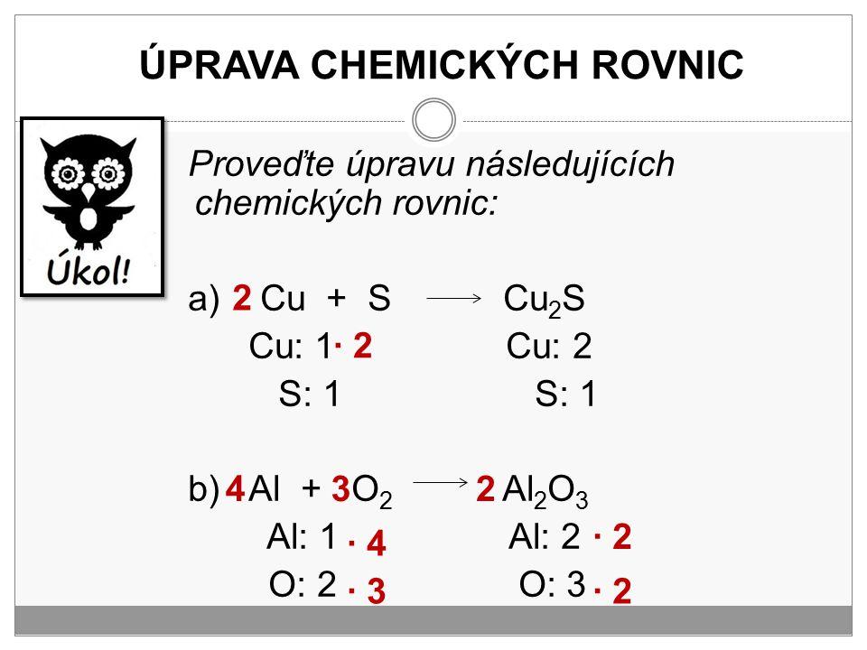 ÚPRAVA CHEMICKÝCH ROVNIC Proveďte úpravu následujících chemických rovnic: a) Cu + S Cu 2 S Cu: 1 Cu: 2 S: 1 S: 1 b) Al + O 2 Al 2 O 3 Al: 1 Al: 2 O: 2
