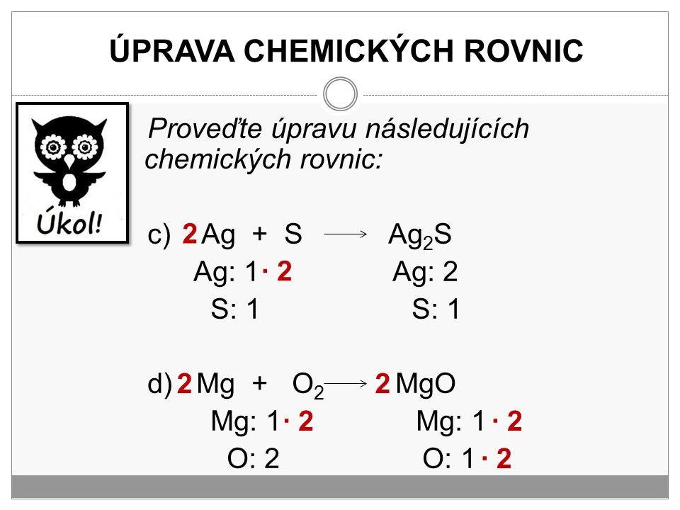 ÚPRAVA CHEMICKÝCH ROVNIC Proveďte úpravu následujících chemických rovnic: c) Ag + S Ag 2 S Ag: 1 Ag: 2 S: 1 S: 1 d) Mg + O 2 MgO Mg: 1 Mg: 1 O: 2 O: 1
