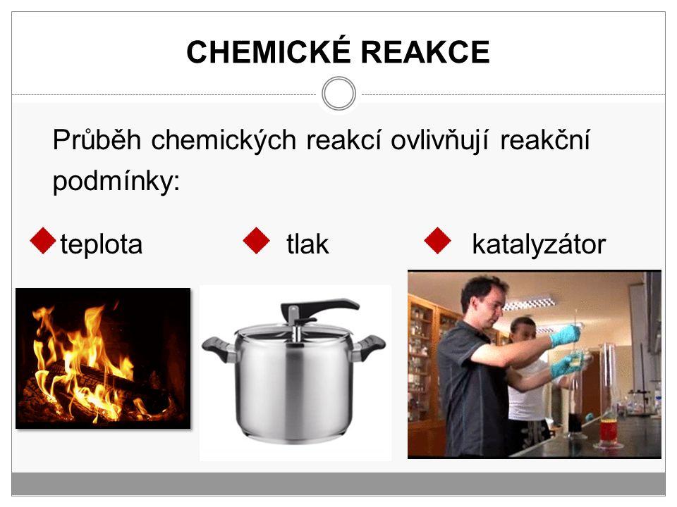 CHEMICKÉ REAKCE Průběh chemických reakcí ovlivňují reakční podmínky: teplota tlak katalyzátor