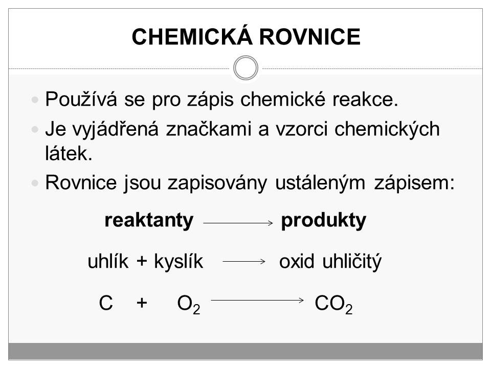CHEMICKÁ ROVNICE Používá se pro zápis chemické reakce. Je vyjádřená značkami a vzorci chemických látek. Rovnice jsou zapisovány ustáleným zápisem: rea