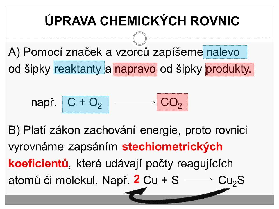 ÚPRAVA CHEMICKÝCH ROVNIC A) Pomocí značek a vzorců zapíšeme nalevo od šipky reaktanty a napravo od šipky produkty. např. C + O 2 CO 2 B) Platí zákon z